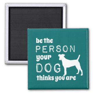 Aimant Soyez la personne que votre chien pense que vous