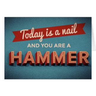 Aujourd'hui est un clou et vous êtes un marteau cartes