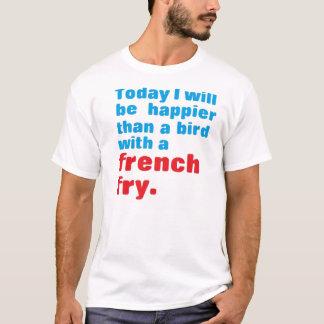Aujourd'hui, je serai plus heureux qu'un oiseau t-shirt