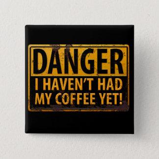 Badge Le DANGER I Havent a eu mon café encore ! Caféine