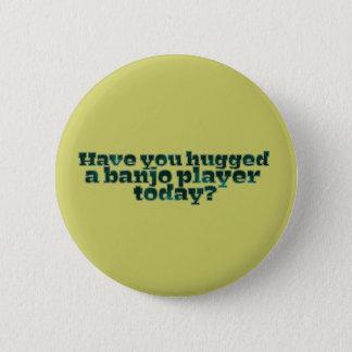 Badge Rond 5 Cm Avez-vous étreint un joueur de banjo aujourd'hui ?