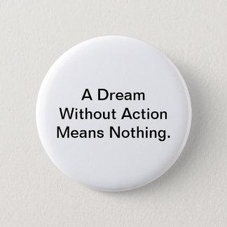 Badge Rond 5 Cm Un rêve sans action signifie rien