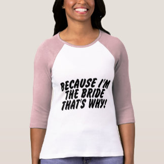 Because Im the Bride Thats Why Tshirt