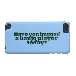 Coque iPod Touch 5G Avez-vous étreint un joueur de banjo aujourd'hui ?