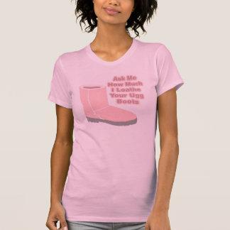 Demandez-moi combien je déteste vos bottes d'Ugg T-shirt