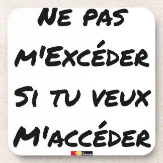 DESSOUS-DE-VERRE NE PAS M'EXCÉDER SI TU VEUX M'ACCÉDER