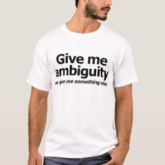 Donnez-moi l'ambiguïté… Ou donnez-moi autre chose T-shirt
