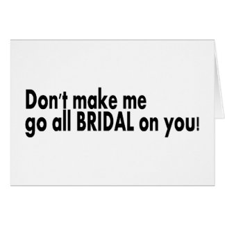 Dont Make Me Go All Bridal On You Greeting Cards