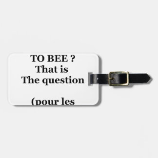 Étiquette À Bagage TO BEE OR NOT TO BEE ? That is the question