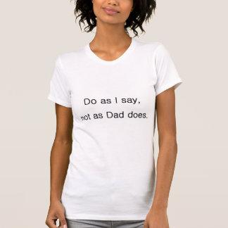 Faites comme le fait je dire, pas comme papa t-shirt