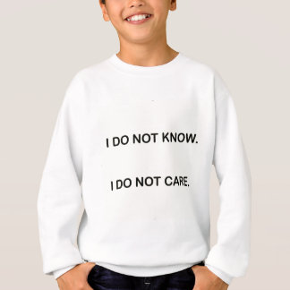 I DO NOT KNOW. I DO NOT CARE. SWEATSHIRT