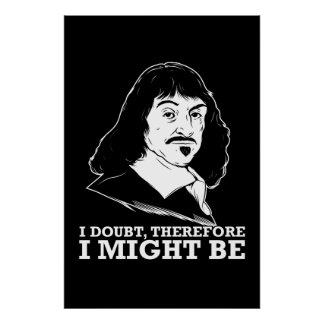 i doubt, therefore i might be - rene descartes poster