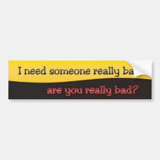 J'ai besoin de quelqu'un vraiment mauvais, autocollant de voiture