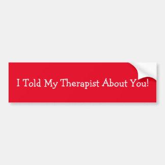 J'ai dit mon thérapeute au sujet de vous ! autocollant de voiture