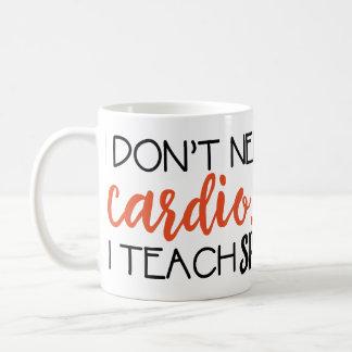 Je n'ai pas besoin de cardio-… J'enseigne la tasse