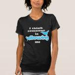 Je pense que quelqu'un me suit t-shirts