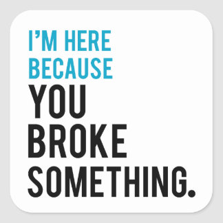 Je suis ici puisque vous avez cassé quelque chose sticker carré