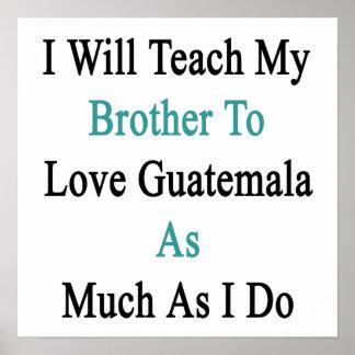 J'enseignerai mon frère à aimer le Guatemala autan Posters