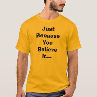 Juste puisque vous le croyez T-shirt