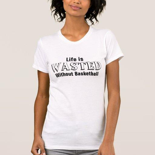 La vie est gaspillée sans basket-ball t-shirt