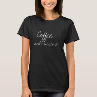 Le café m'a incité à le faire ! T-shirt