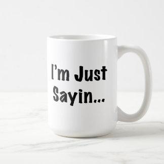 Mug Je suis juste Sayin…