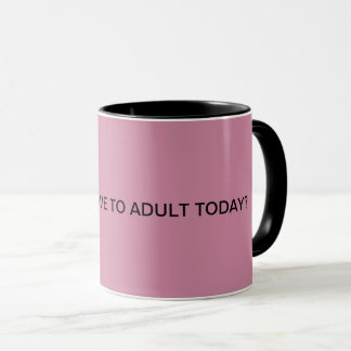 Mug Pourquoi font je doivent adulte aujourd'hui ?