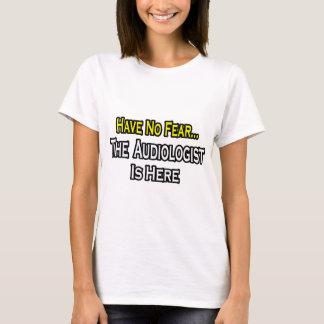 N'ayez aucune crainte, l'audiologiste est ici t-shirt