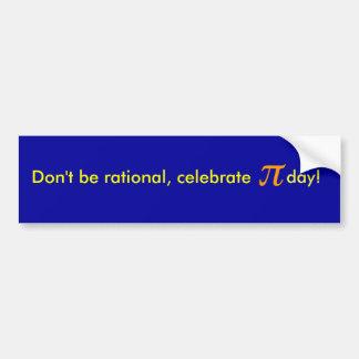 Ne soyez pas rationnel, célèbrent le jour de pi ! autocollant de voiture