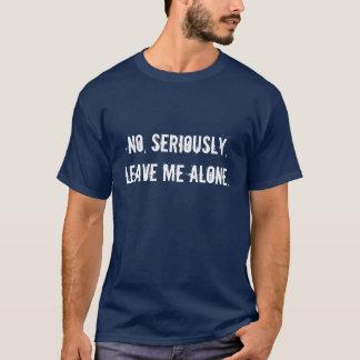 Non, sérieusement, me laissent seul t-shirt