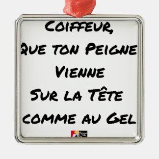 ORNEMENT CARRÉ ARGENTÉ COIFFEUR, QUE TON PEIGNE VIENNE SUR LA TÊTE COMME