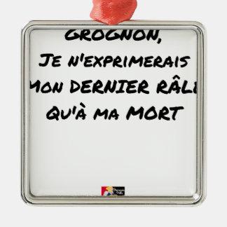 ORNEMENT CARRÉ ARGENTÉ GROGNON, JE N'EXPRIMERAIS MON DERNIER RÂLE QU'À MA