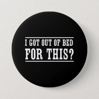 Pin's Je suis sorti du lit pour ceci ?