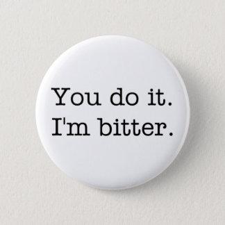 Pin's Vous le faites. Je suis amer. bouton