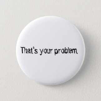 """""""Qui est votre problème."""" bouton Badge"""