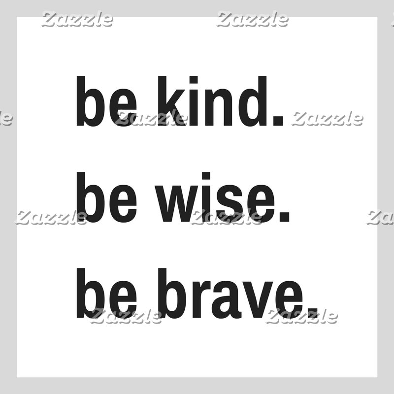 Be Kind. Be Wise. Be Brave.