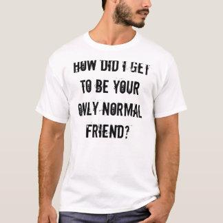 T-shirt Comment est-ce que j'ai obtenu d'être votre
