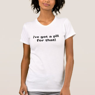 T-shirt j'ai une pilule pour cela !