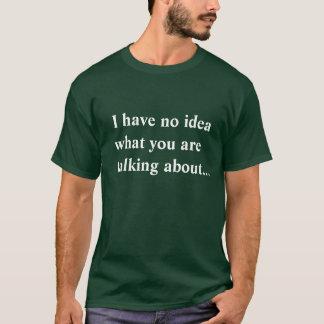 T-shirt Je n'ai aucune idée de ce que vous parlez…