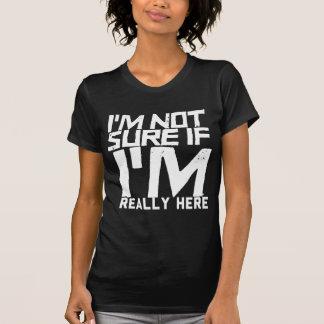 T-shirt Je ne suis pas sûr si je suis vraiment ici