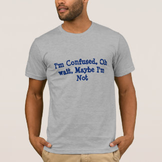 T-shirt Je suis confus, oh attente, peut-être je ne suis
