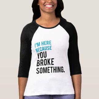 T-shirt Je suis ici puisque vous avez cassé quelque chose