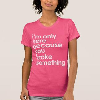 T-shirt Je suis seulement ici parce que parce que vous