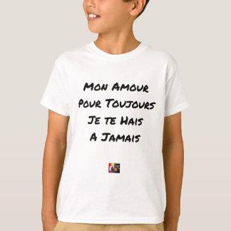 T-SHIRT MON AMOUR, POUR TOUJOURS, JE TE HAIS, À JAMAIS