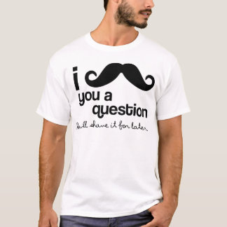 T-shirt moustache i vous une question