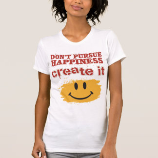T-shirt Ne poursuivez pas le bonheur, le créent