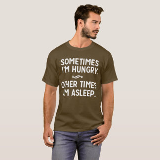 T-shirt Parfois j'ai faim. D'autres fois je suis endormi