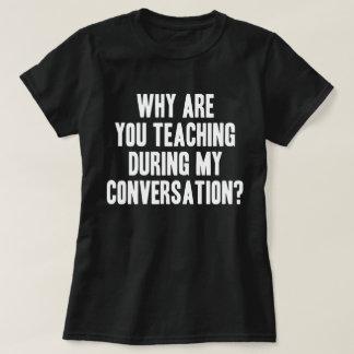 T-shirt Pourquoi êtes vous enseignement pendant ma pièce