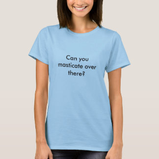 T-shirt Pouvez-vous mastiquer là-bas ?
