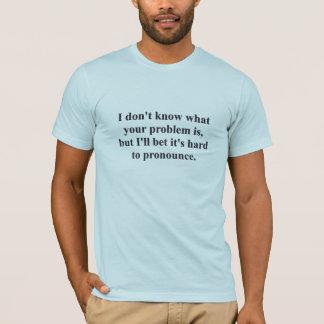 T-shirt Votre problème ?